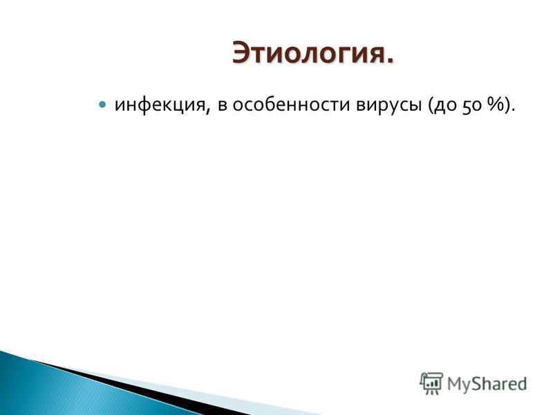 Этиология. инфекция, в особенности вирусы (до 50 %).