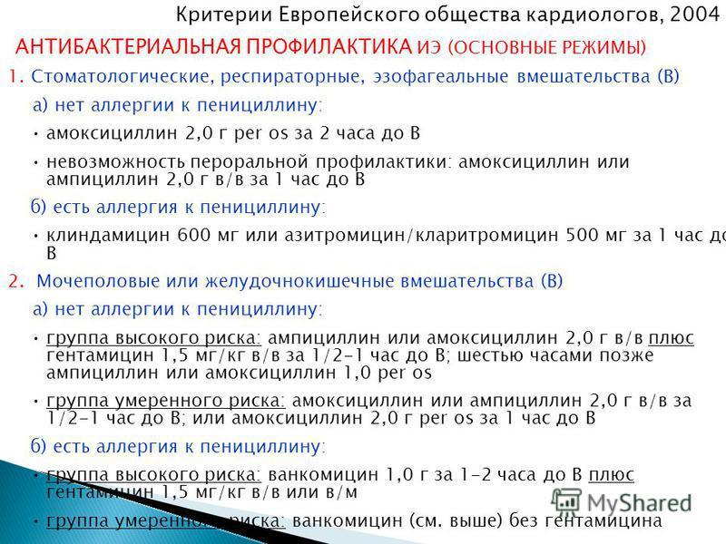 Критерии Европейского общества кардиологов, 2004 г. АНТИБАКТЕРИАЛЬНАЯ ПРОФИЛАКТИКА ИЭ (ОСНОВНЫЕ РЕЖИМЫ) 1. Стоматологические, респираторные, эзофагеальные вмешательства (В) а) нет аллергии к пенициллину: амоксициллин 2,0 г per os за 2 часа до В невоз