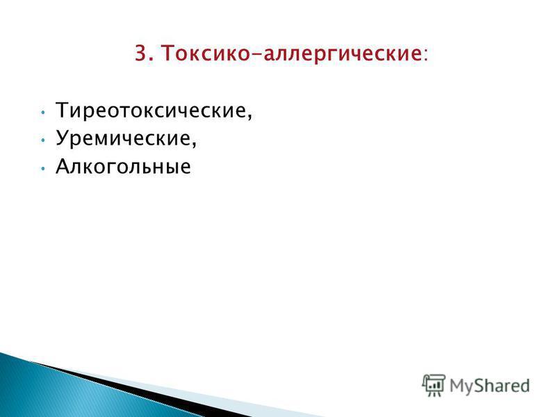 3. Токсико-аллергические : Тиреотоксические, Уремические, Алкогольные