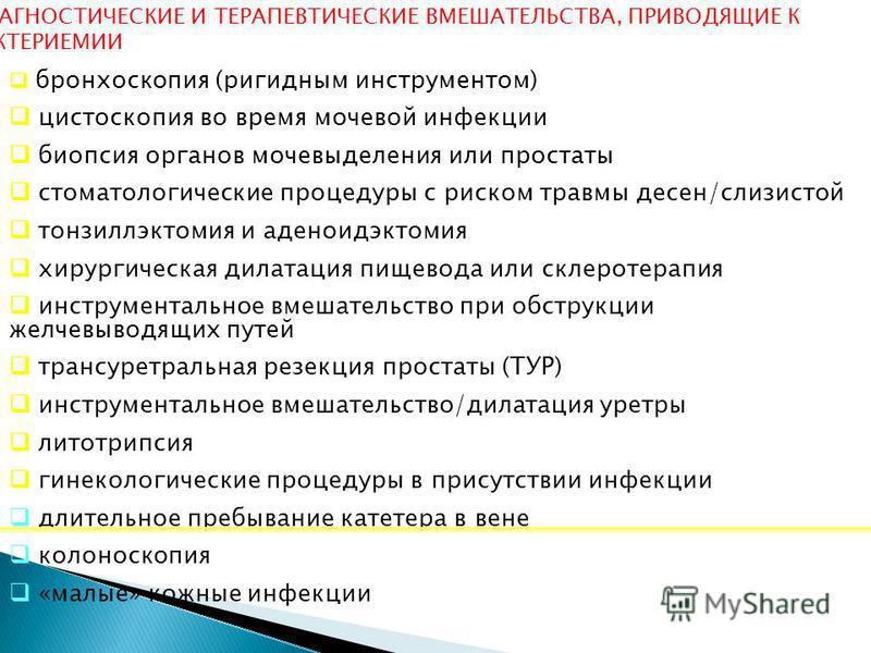 ДИАГНОСТИЧЕСКИЕ И ТЕРАПЕВТИЧЕСКИЕ ВМЕШАТЕЛЬСТВА, ПРИВОДЯЩИЕ К БАКТЕРИЕМИИ бронхоскопия (ригидным инструментом) цистоскопия во время мочевой инфекции биопсия органов мочевыделения или простаты стоматологические процедуры с риском травмы десен/слизисто