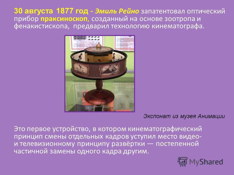 30 августа 1877 год - Эмиль Рейно запатентовал оптический прибор праксиноскоп, созданный на основе зоотропа и фенакистископа, предварил технологию кинематографа. Это первое устройство, в котором кинематографический принцип смены отдельных кадров усту
