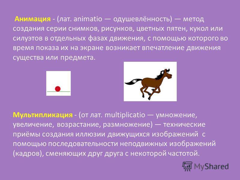 Анимация - (лат. animatio одушевлённость) метод создания серии снимков, рисунков, цветных пятен, кукол или силуэтов в отдельных фазах движения, с помощью которого во время показа их на экране возникает впечатление движения существа или предмета. Муль