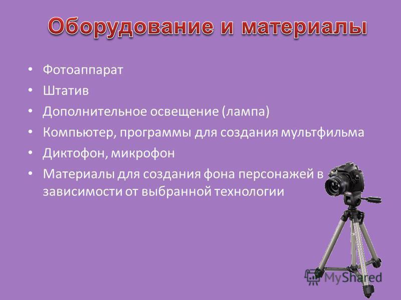 Фотоаппарат Штатив Дополнительное освещение (лампа) Компьютер, программы для создания мультфильма Диктофон, микрофон Материалы для создания фона персонажей в зависимости от выбранной технологии