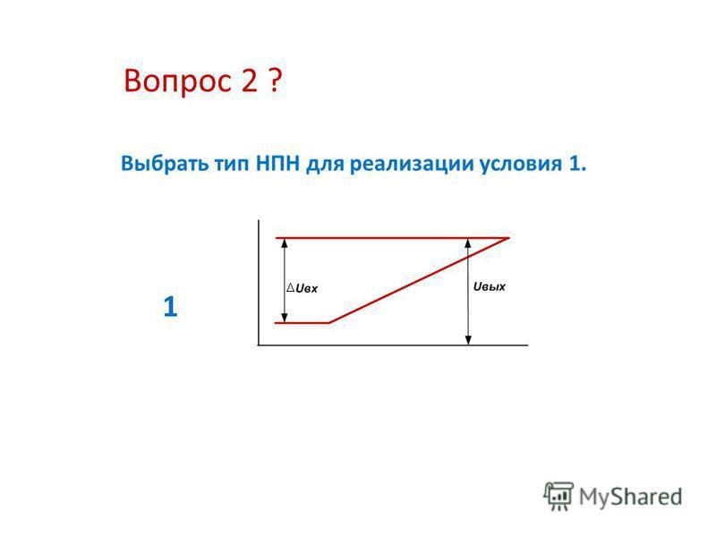 Вопрос 2 ? Выбрать тип НПН для реализации условия 1. 1