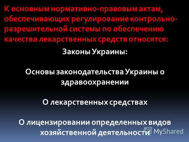 К основным нормативно-правовым актам, обеспечивающих регулирование контрольно- разрешительной системы по обеспечению качества лекарственных средств относятся: Законы Украины: Основы законодательства Украины о здравоохранении О лекарственных средствах