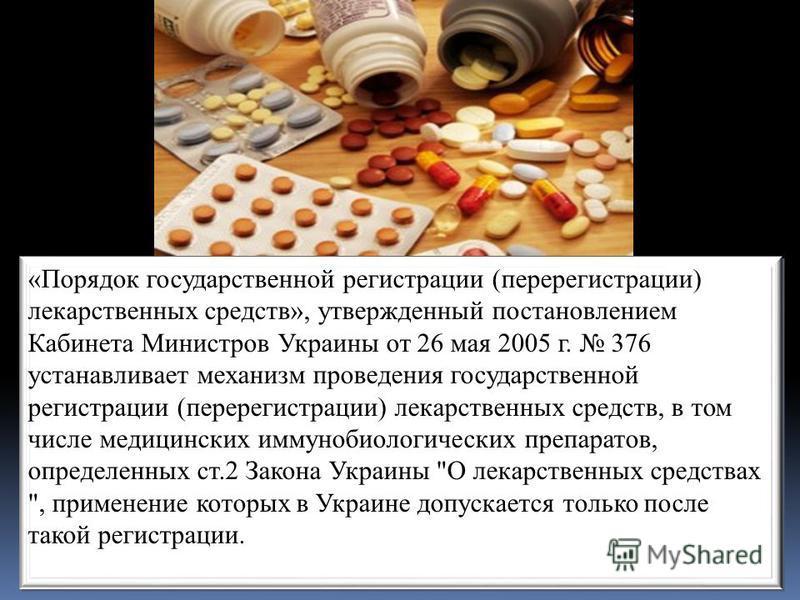 «Порядок государственной регистрации (перерегистрации) лекарственных средств», утвержденный постановлением Кабинета Министров Украины от 26 мая 2005 г. 376 устанавливает механизм проведения государственной регистрации (перерегистрации) лекарственных