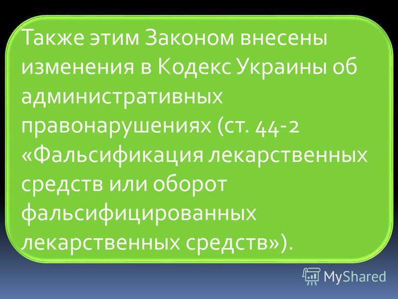 Также этим Законом внесены изменения в Кодекс Украины об административных правонарушениях (ст. 44-2 «Фальсификация лекарственных средств или оборот фальсифицированных лекарственных средств»).