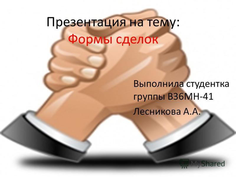 Презентация на тему: Формы сделок Выполнила студентка группы В36МН-41 Лесникова А.А.