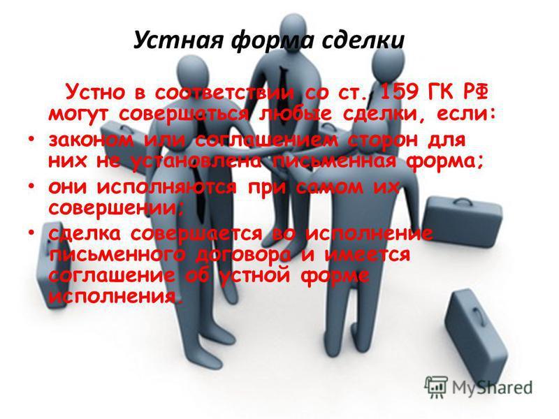 Устная форма сделки Устно в соответствии со ст. 159 ГК РФ могут совершаться любые сделки, если: законом или соглашением сторон для них не установлена письменная форма; они исполняются при самом их совершении; сделка совершается во исполнение письменн
