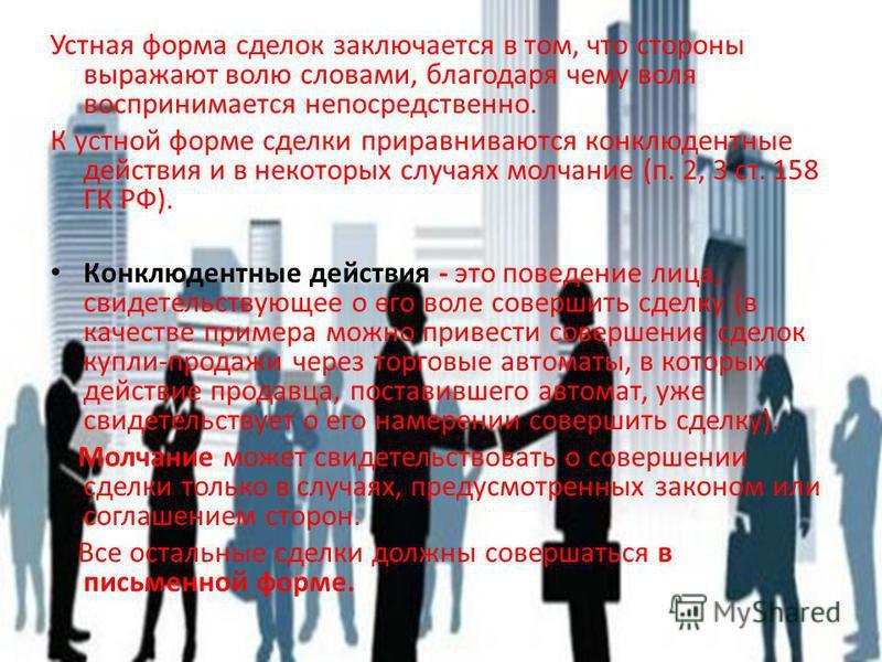 Устная форма сделок заключается в том, что стороны выражают волю словами, благодаря чему воля воспринимается непосредственно. К устной форме сделки приравниваются конклюдентные действия и в некоторых случаях молчание (п. 2, 3 ст. 158 ГК РФ). Конклюде