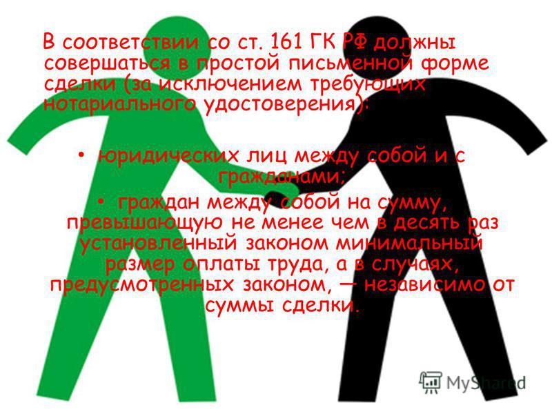 В соответствии со ст. 161 ГК РФ должны совершаться в простой письменной форме сделки (за исключением требующих нотариального удостоверения): юридических лиц между собой и с гражданами; граждан между собой на сумму, превышающую не менее чем в десять р