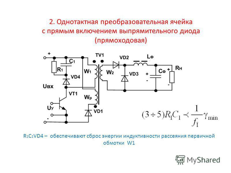 2. Однотактная преобразовательная ячейка с прямым включением выпрямительного диода (прямо ходовая) R 1 C 1 VD4 – обеспечивают сброс энергии индуктивности рассеяния первичной обмотки W1