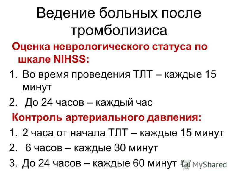Ведение больных после тромболизиса Оценка неврологического статуса по шкале NIHSS: 1. Во время проведения ТЛТ – каждые 15 минут 2. До 24 часов – каждый час Контроль артериального давления: 1.2 часа от начала ТЛТ – каждые 15 минут 2. 6 часов – каждые