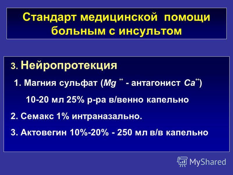 3. Нейропротекция 1. Магния сульфат (Mg ++ - антагонист Ca ++ ) 10-20 мл 25% р-ра в/венно капельно 2. Семакс 1% интраназально. 3. Актовегин 10%-20% - 250 мл в/в капельно Стандарт медицинской помощи больным с инсультом