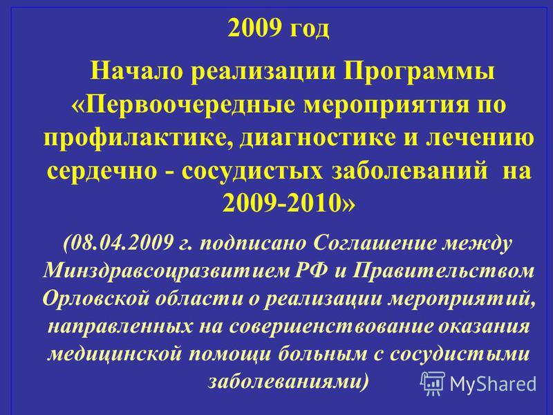 2009 год Начало реализации Программы «Первоочередные мероприятия по профилактике, диагностике и лечению сердечно - сосудистых заболеваний на 2009-2010» (08.04.2009 г. подписано Соглашение между Минздравсоцразвитием РФ и Правительством Орловской облас