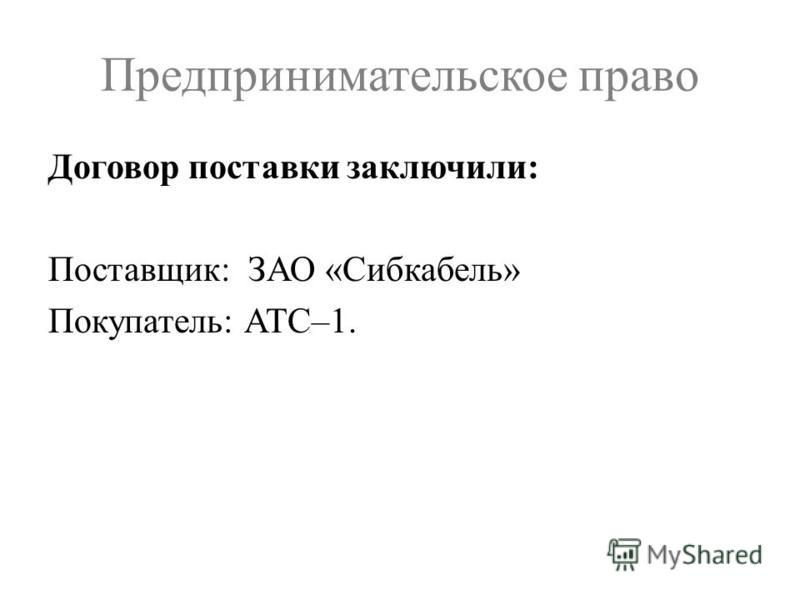 Предпринимательское право Договор поставки заключили: Поставщик: ЗАО «Сибкабель» Покупатель: АТС–1.