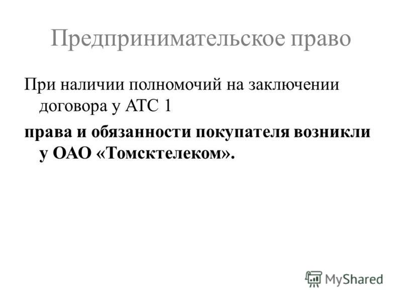 Предпринимательское право При наличии полномочий на заключении договора у АТС 1 права и обязанности покупателя возникли у ОАО «Томсктелеком».