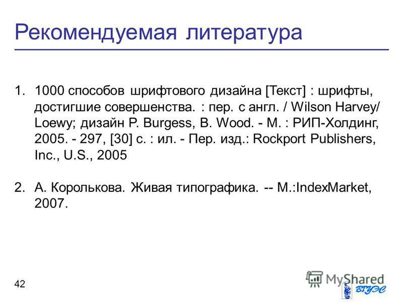 Рекомендуемая литература 42 1.1000 способов шрифтового дизайна [Текст] : шрифты, достигшие совершенства. : пер. с англ. / Wilson Harvey/ Loewy; дизайн P. Burgess, B. Wood. - М. : РИП-Холдинг, 2005. - 297, [30] c. : ил. - Пер. изд.: Rockport Publisher