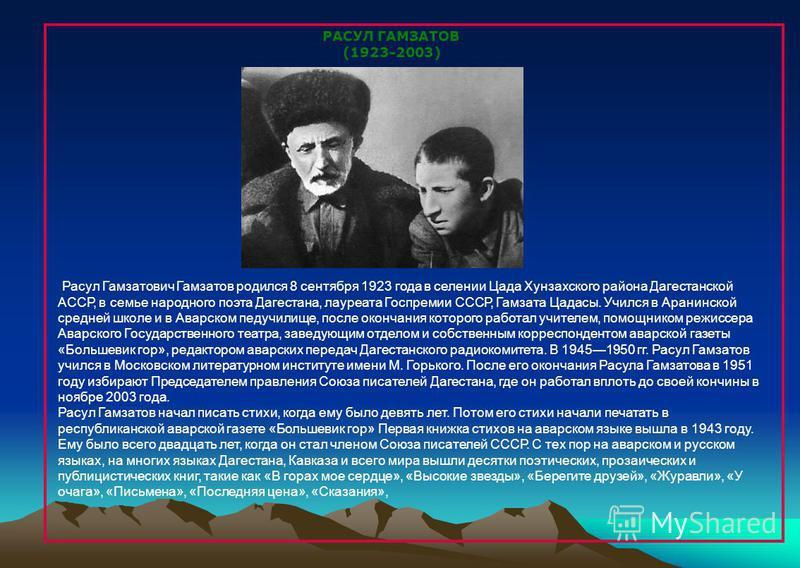 РАСУЛ ГАМЗАТОВ (1923-2003) Расул Гамзатович Гамзатов родился 8 сентября 1923 года в селении Цада Хунзахского района Дагестанской АССР, в семье народного поэта Дагестана, лауреата Госпремии СССР, Гамзата Цадасы. Учился в Аранинской средней школе и в А