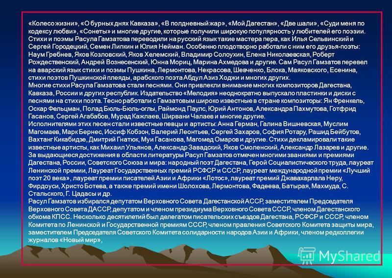 «Колесо жизни», «О бурных днях Кавказа», «В полдневный жар», «Мой Дагестан», «Две шали», «Суди меня по кодексу любви», «Сонеты» и многие другие, которые получили широкую популярность у любителей его поэзии. Стихи и поэмы Расула Гамзатова переводили н