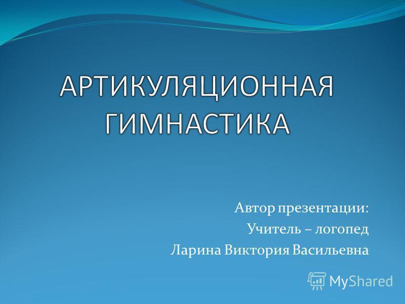 Автор презентации: Учитель – логопед Ларина Виктория Васильевна