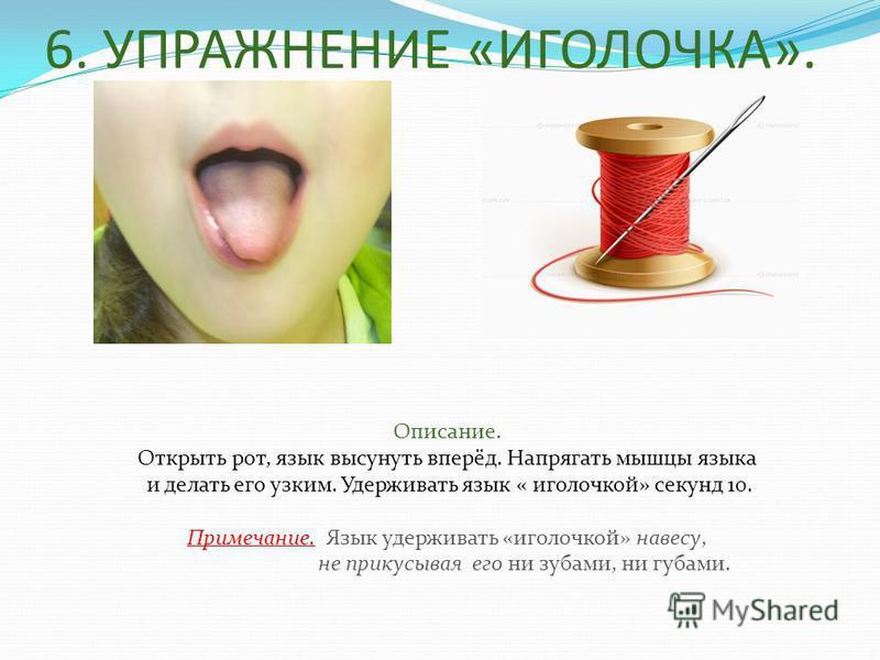 6. УПРАЖНЕНИЕ «ИГОЛОЧКА». Описание. Открыть рот, язык высунуть вперёд. Напрягать мышцы языка и делать его узким. Удерживать язык « иголочкой» секунд 10. Примечание. Язык удерживать «иголочкой» навесу, не прикусывая его ни зубами, ни губами.