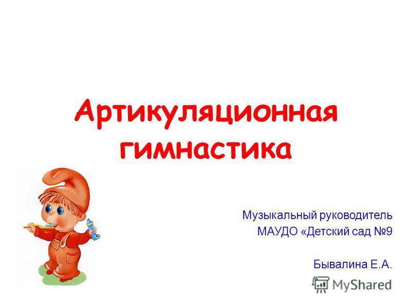 Артикуляционная гимнастика Музыкальный руководитель МАУДО «Детский сад 9 Бывалина Е.А.