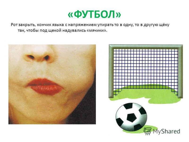 «ФУТБОЛ» Рот закрыть, кончик языка с напряжением упирать то в одну, то в другую щёку так, чтобы под щекой надувались «мячики».