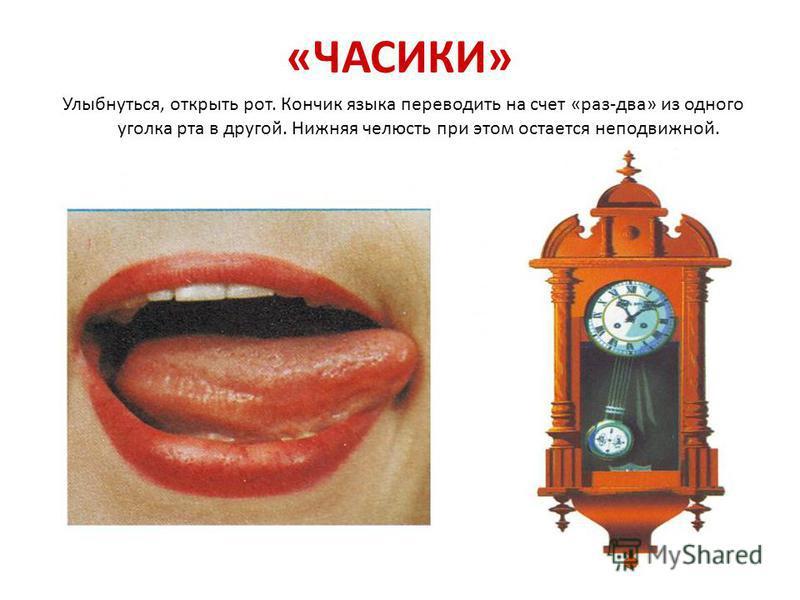 «ЧАСИКИ» Улыбнуться, открыть рот. Кончик языка переводить на счет «раз-два» из одного уголка рта в другой. Нижняя челюсть при этом остается неподвижной.
