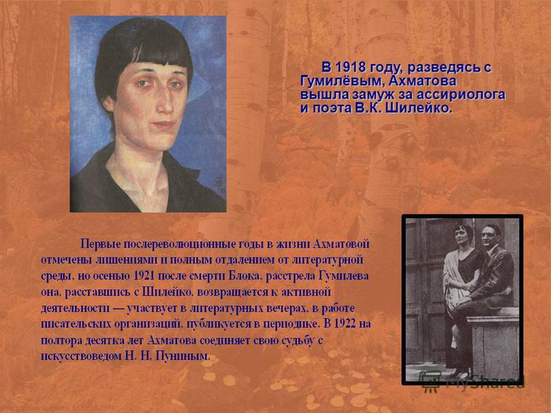 В 1918 году, разведясь с Гумилёвым, Ахматова вышла замуж за ассириолога и поэта В.К. Шилейко. В 1918 году, разведясь с Гумилёвым, Ахматова вышла замуж за ассириолога и поэта В.К. Шилейко.