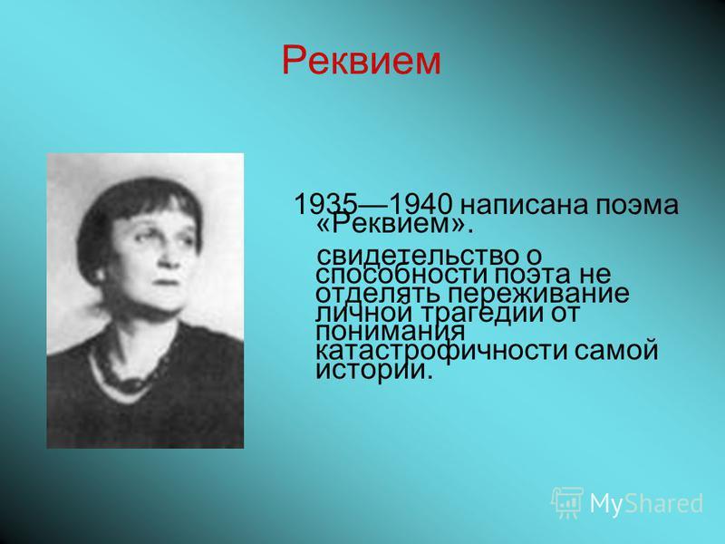 Реквием 19351940 написана поэма «Реквием». свидетельство о способности поэта не отделять переживание личной трагедии от понимания катастрофичности самой истории.