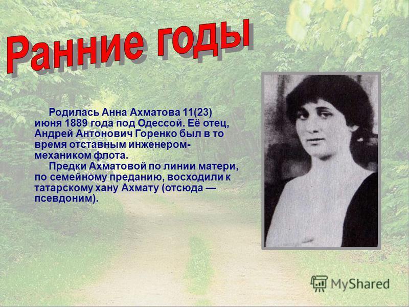 Родилась Анна Ахматова 11(23) июня 1889 года под Одессой. Её отец, Андрей Антонович Горенко был в то время отставным инженером- механиком флота. Предки Ахматовой по линии матери, по семейному преданию, восходили к татарскому хану Ахмату (отсюда псевд