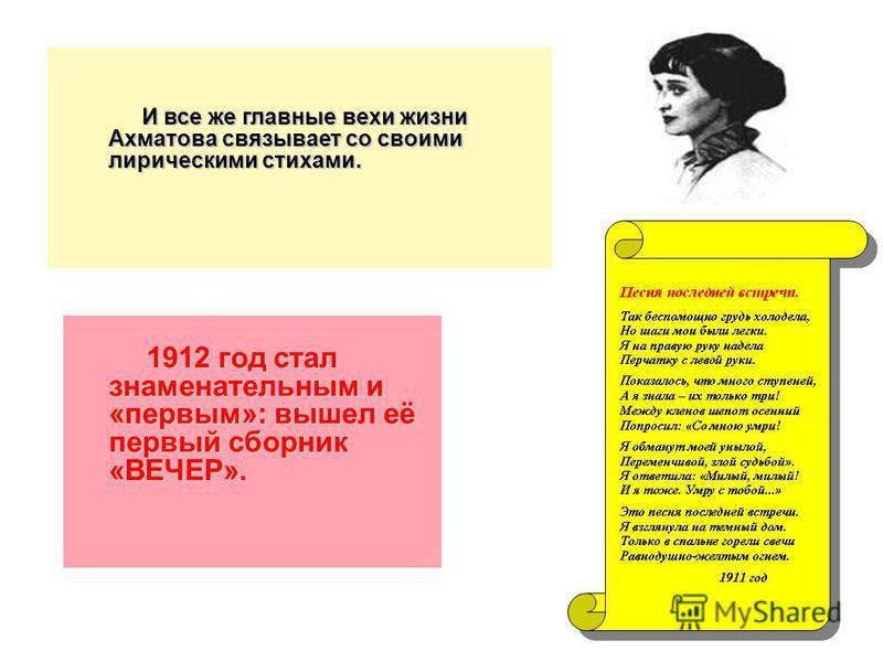И все же главные вехи жизни Ахматова связывает со своими лирическими стихами. 1912 год стал знаменательным и «первым»: вышел её первый сборник «ВЕЧЕР». 1912 год стал знаменательным и «первым»: вышел её первый сборник «ВЕЧЕР».