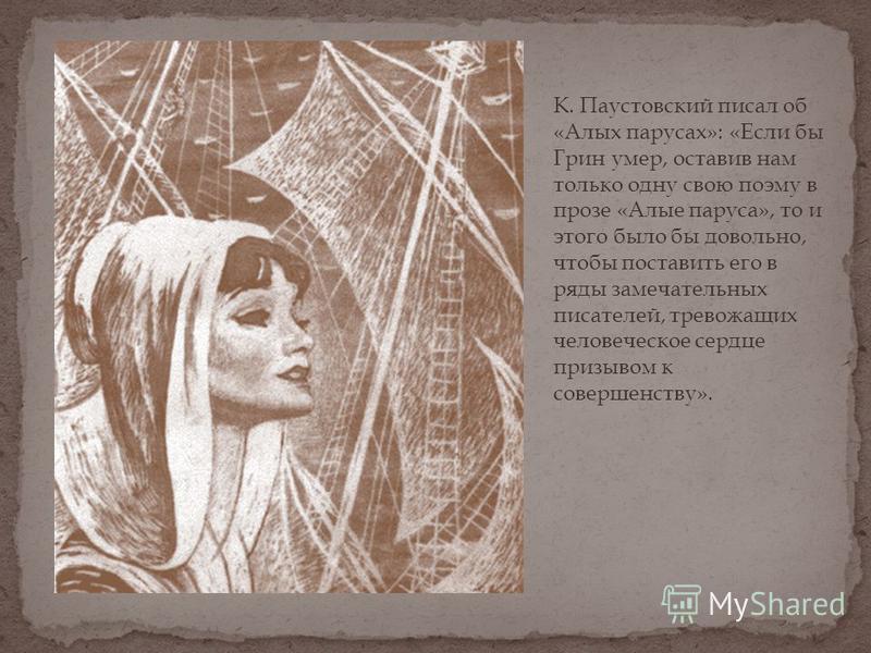 К. Паустовский писал об «Алых парусах»: «Если бы Грин умер, оставив нам только одну свою поэму в прозе «Алые паруса», то и этого было бы довольно, чтобы поставить его в ряды замечательных писателей, тревожащих человеческое сердце призывом к совершенс