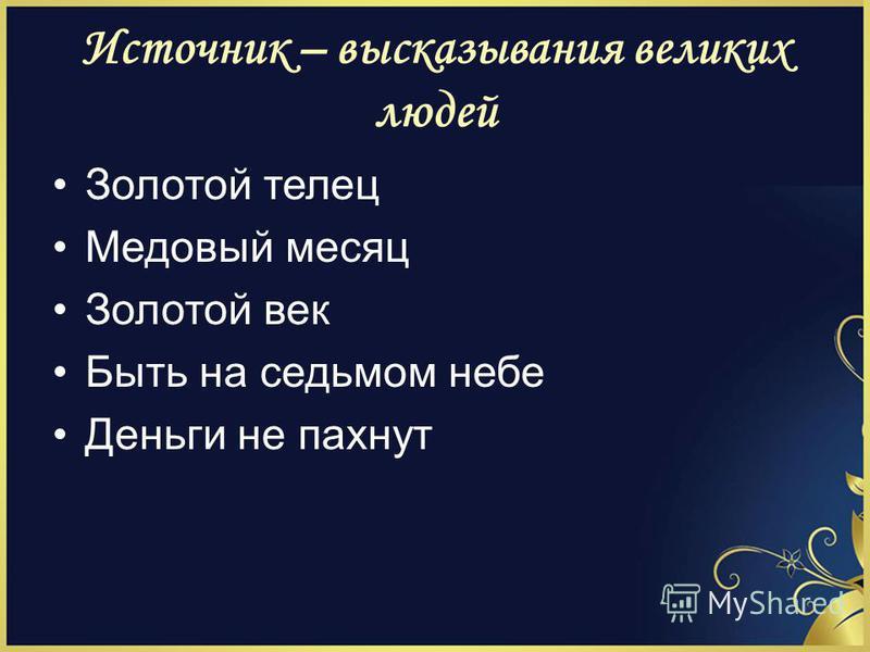 Источник – высказывания великих людей Золотой телец Медовый месяц Золотой век Быть на седьмом небе Деньги не пахнут
