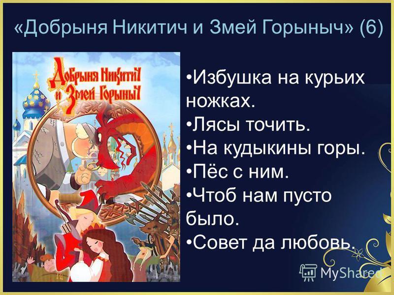 «Добрыня Никитич и Змей Горыныч» (6) Избушка на курьих ножках. Лясы точить. На кудыкины горы. Пёс с ним. Чтоб нам пусто было. Совет да любовь.