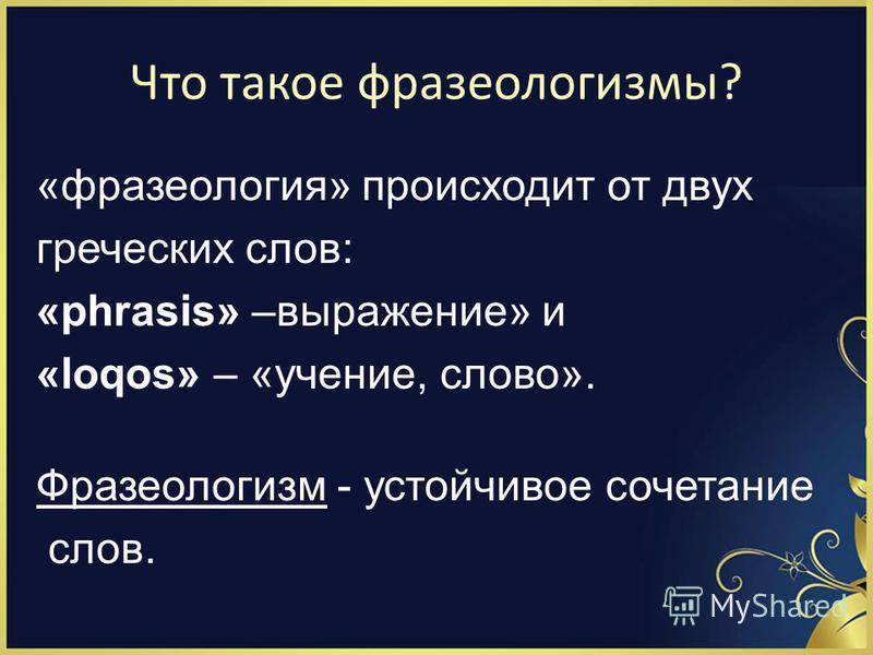 Что такое фразеологизмы? «фразеология» происходит от двух греческих слов: «phrasis» –выражение» и «loqos» – «учение, слово». Фразеологизм - устойчивое сочетание слов.