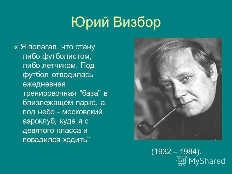 Юрий Визбор « Я полагал, что стану либо футболистом, либо летчиком. Под футбол отводилась ежедневная тренировочная база в близлежащем парке, а под небо - московский аэроклуб, куда я с девятого класса и повадился ходить (1932 – 1984).