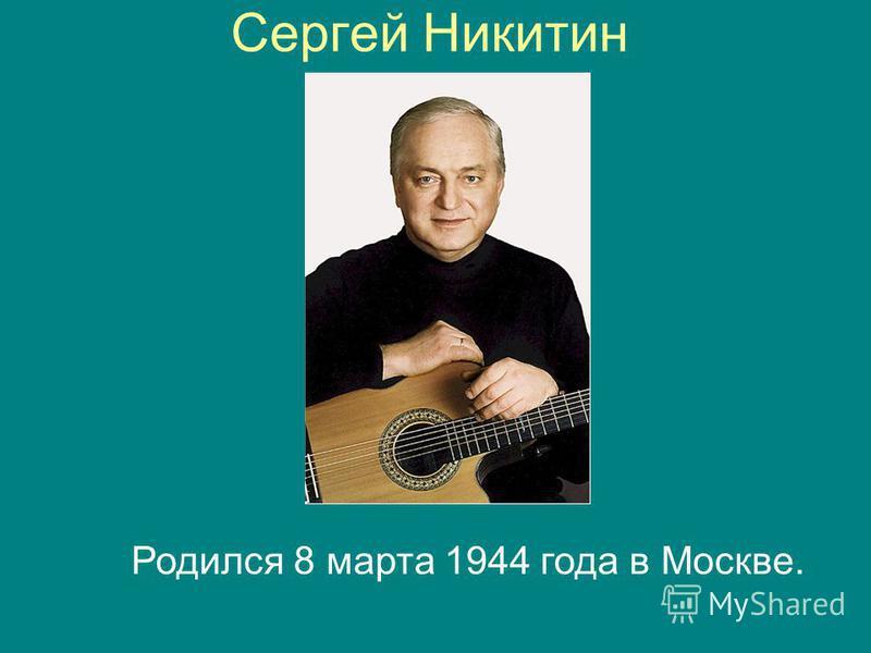 Сергей Никитин Родился 8 марта 1944 года в Москве.