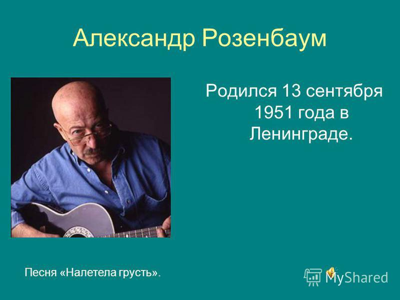 Александр Розенбаум Родился 13 сентября 1951 года в Ленинграде. Песня «Налетела грусть».