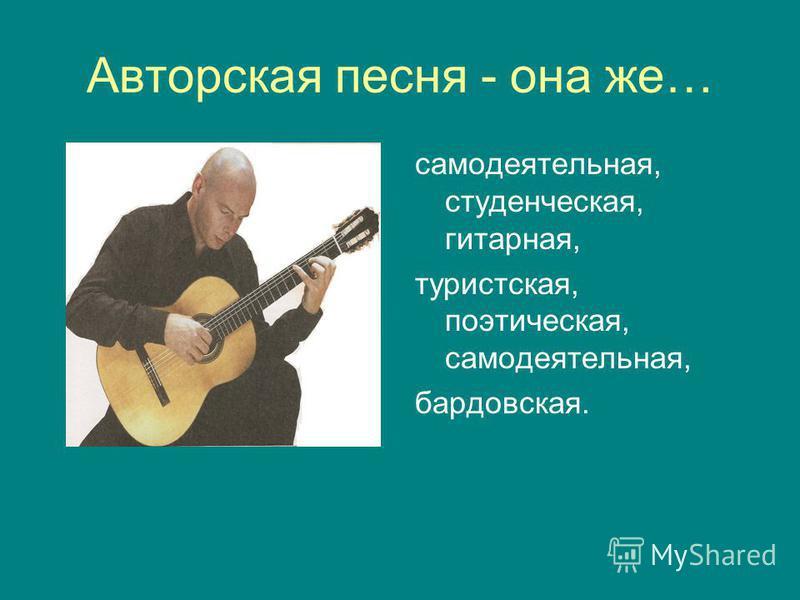 Авторская песня - она же… самодеятельная, студенческая, гитарная, туристская, поэтическая, самодеятельная, бардовская.