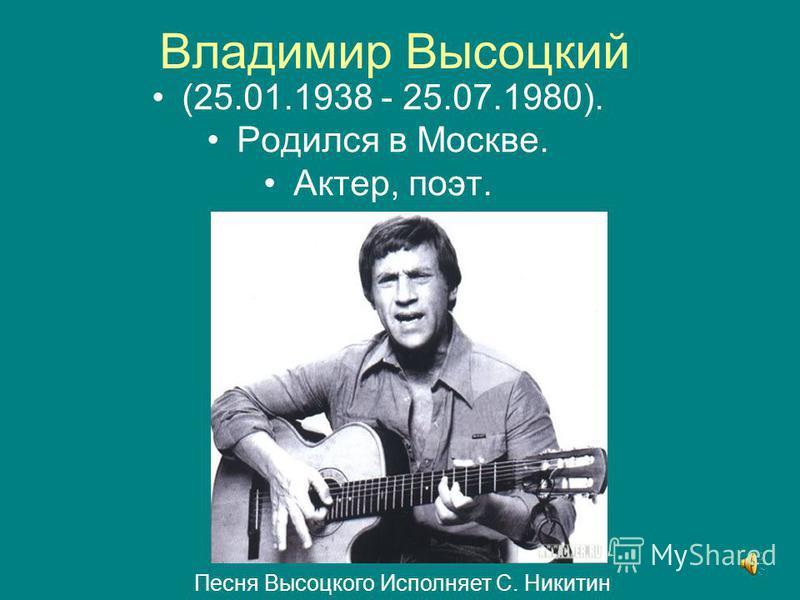 Владимир Высоцкий (25.01.1938 - 25.07.1980). Родился в Москве. Актер, поэт. Песня Высоцкого Исполняет С. Никитин