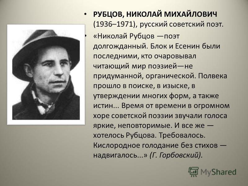 РУБЦОВ, НИКОЛАЙ МИХАЙЛОВИЧ (1936–1971), русский советский поэт. «Николай Рубцов поэт долгожданный. Блок и Есенин были последними, кто очаровывал читающий мир поэзией не придуманной, органической. Полвека прошло в поиске, в изыске, в утверждении многи
