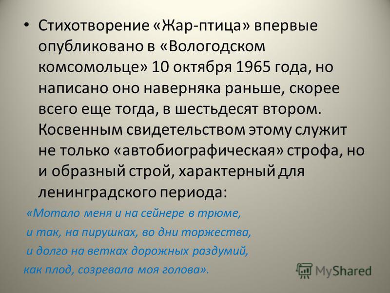 Стихотворение «Жар-птица» впервые опубликовано в «Вологодском комсомольце» 10 октября 1965 года, но написано оно наверняка раньше, скорее всего еще тогда, в шестьдесят втором. Косвенным свидетельством этому служит не только «автобиографическая» строф