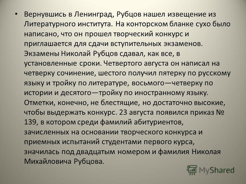 Вернувшись в Ленинград, Рубцов нашел извещение из Литературного института. На конторском бланке сухо было написано, что он прошел творческий конкурс и приглашается для сдачи вступительных экзаменов. Экзамены Николай Рубцов сдавал, как все, в установл