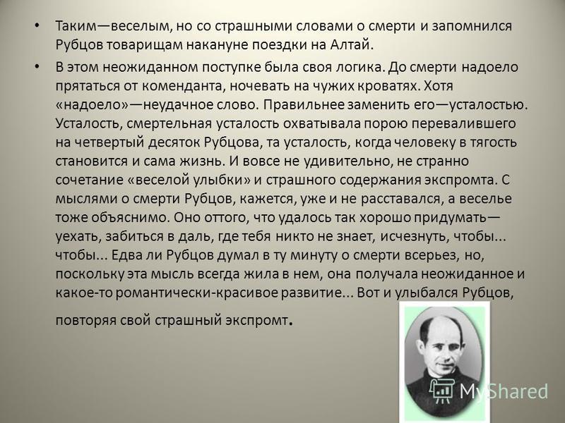 Такимвеселым, но со страшными словами о смерти и запомнился Рубцов товарищам накануне поездки на Алтай. В этом неожиданном поступке была своя логика. До смерти надоело прятаться от коменданта, ночевать на чужих кроватях. Хотя «надоело»неудачное слово