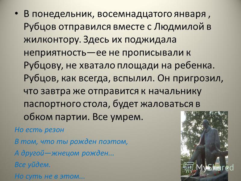 В понедельник, восемнадцатого января, Рубцов отправился вместе с Людмилой в жилконтору. Здесь их поджидала неприятностьее не прописывали к Рубцову, не хватало площади на ребенка. Рубцов, как всегда, вспылил. Он пригрозил, что завтра же отправится к н