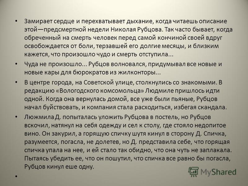 Замирает сердце и перехватывает дыхание, когда читаешь описание этойпредсмертной недели Николая Рубцова. Так часто бывает, когда обреченный на смерть человек перед самой кончиной своей вдруг освобождается от боли, терзавшей его долгие месяцы, и близк