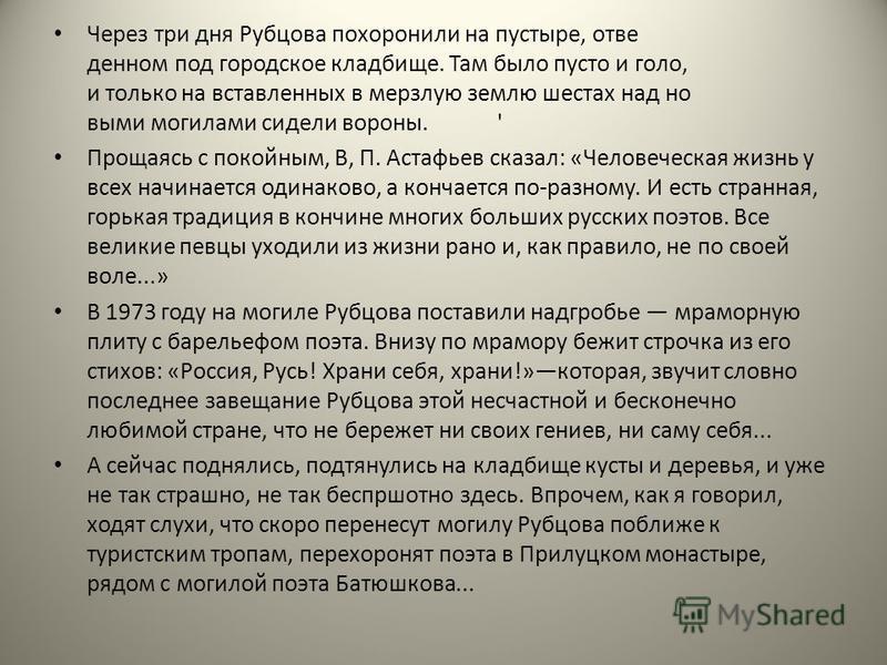 Через три дня Рубцова похоронили на пустыре, отве денном под городское кладбище. Там было пусто и голо, и только на вставленных в мерзлую землю шестах над но выми могилами сидели вороны.' Прощаясь с покойным, В, П. Астафьев сказал: «Человеческая жи