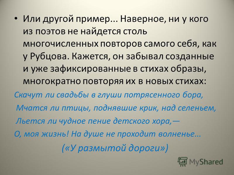 Или другой пример... Наверное, ни у кого из поэтов не найдется столь многочисленных повторов самого себя, как у Рубцова. Кажется, он забывал созданные и уже зафиксированные в стихах образы, многократно повторяя их в новых стихах: Скачут ли свадьбы в
